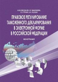 Правовое регулирование таможенного декларирования в электронной форме в Российской Федерации ISBN 978-5-9590-0845-1