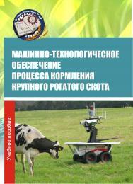 Машинно-технологическое обеспечение процесса кормления крупного рогатого скота : учебное пособие ISBN 978-5-9596-1481-2