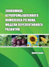 Экономика агропромышленного комплекса региона: модели перспективного развития : монография ISBN 978-5-9596-1501-7