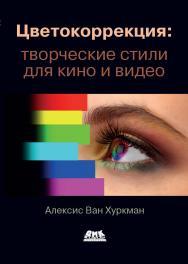 Цветокоррекция: творческие стили для кино и видео / пер. с анг. И. Л. Люско ISBN 978-5-97060-876-0