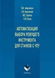 Автоматизация выбора режущего инструмента для станков с ЧПУ – 3-е изд., стер..  Монография ISBN 978-5-9765-1250-4