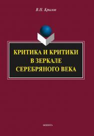 Критика и критики в зеркале Серебряного века [Электронный ресурс] : монография. — 4-е изд., стер. ISBN 978-5-9765-1766-0