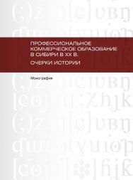 Профессиональное коммерческое образование в Сибири в ХХ в. Очерки истории.  Монография ISBN 978-5-9765-1773-8