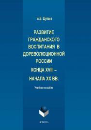 Развитие гражданского воспитания в дореволюционной России конца XVIII – начала XX вв. ISBN 978-5-9765-1949-7