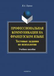 Профессиональная коммуникация на французском языке. Тестовые задания по психологии    — 3-е изд., стер. ISBN 978-5-9765-1975-6