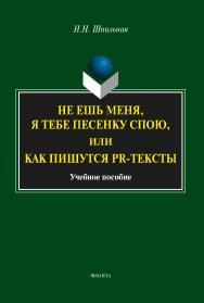 Не ешь меня, я тебе песенку спою, или Как пишутся PR-тексты   : учеб. — 4-е изд., стер..  Учебное пособие ISBN 978-5-9765-1983-1