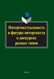 Интертекстуальность и фигуры интертекста в дискурсах разных типов   коллективная монография . — 3-е изд., стер..  Монография ISBN 978-5-9765-2050-9