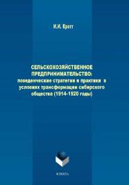 Сельскохозяйственное предпринимательство: поведенческие стратегии и практики в условиях трансформации сибирского общества (1914–1920 годы) ISBN 978-5-9765-2059-2