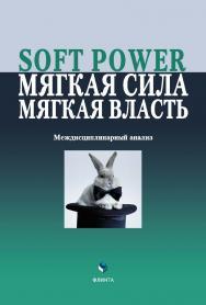 Soft Power, мягкая сила, мягкая власть. Междисциплинарный анализ   колл.  — 4-е изд., стер. ISBN 978-5-9765-2086-8