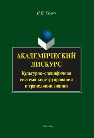 Академический дискурс: культурно-специфичная система коструирования и трансляции знаний    — 3-е изд., стер..  Монография ISBN 978-5-9765-2088-2