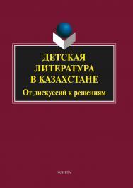 Детская литература в Казахстане : от дискуссий к решениям.  Монография ISBN 978-5-9765-2113-1