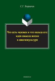 Что есть человек и что польза его: идея смысла жизни в лингвокультуре [Электронный ресурс]: монография. — 2-е изд., стер. ISBN 978-5-9765-2392-0