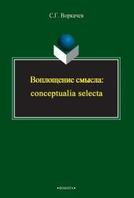 Воплощение смысла: conceptualia selecta [Электронный ресурс]: монография. - 3-е изд., стер. ISBN 978-5-9765-2394-4