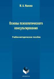 Основы психологического консультирования   Учебно-методическое пособие. - 3-е изд., стер. ISBN 978-5-9765-2427-9