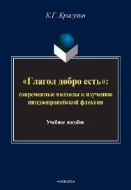 «Глагол добро есть»: Современные подходы к изучению индоевропейской глагольной флексии.  Монография ISBN 978-5-9765-2435-4