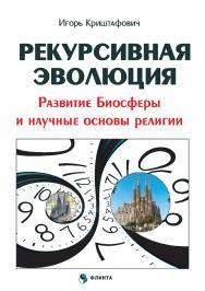 Рекурсивная эволюция. Развитие Биосферы и научные основы религии ISBN 978-5-9765-3443-8