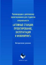 Рекомендации к дипломному проектированию для студентов специальности «Атомные станции: проектирование, эксплуатация и инжиниринг» : методические указания. — 2-е изд., стер. ISBN 978-5-9765-3537-4