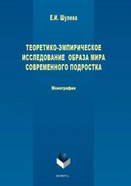 Теоретико-эмпирическое исследование образа мира современного подростка ISBN 978-5-9765-3767-5