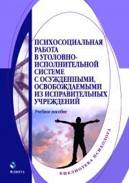 Психосоциальная работа в уголовно-исполнительной системе с осужденными, освобождаемыми из исправительных учреждений.  Учебное пособие ISBN 978-5-9765-4027-9