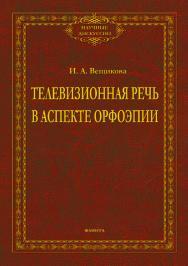 Телевизионная речь в аспекте орфоэпии.  Монография ISBN 978-5-9765-4091-0