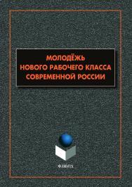 Молодёжь нового рабочего класса современной России: коллективная монография ISBN 978-5-9765-4096-5