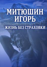Митюшин Игорь: Жизнь без страховки ISBN 978-5-9765-4183-2