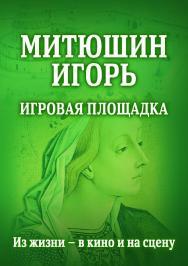 Митюшин Игорь: Игровая площадка. Из жизни — в кино и на сцену ISBN 978-5-9765-4273-0