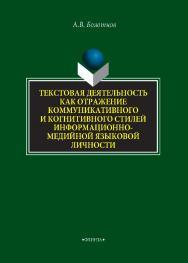 Текстовая деятельность как отражение коммуникативного и когнитивного стилей информационно-медийной языковой личности   монография / — 2-е изд., стер. ISBN 978-5-9765-4313-3