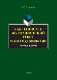 Как написать журналистский текст. Работа над ошибками    — 2- е изд., стер ..  Учебное пособие ISBN 978-5-9765-4334-8
