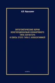 Онтогенетические корни конституционально конформного типа характера и связь этого типа с алекситимией [Электронный ресурс] : монография ISBN 978-5-9765-4401-7