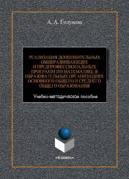 Реализация дополнительных общеразвивающих и предпрофессиональных программ по математике в образовательных организациях основного общего и среднего общего образования   : Учебно-методическое пособие ISBN 978-5-9765-4419-2