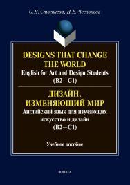 Designs that change the world: English for Art and Design Students (В2—C1) = Дизайн, изменяющий мир: Английский язык для изучающих искусство и дизайн (В2—C1) : Учебное пособие ISBN 978-5-9765-4455-0