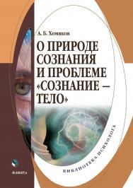О природе сознания и проблеме «сознание — тело» : монография ISBN 978-5-9765-4465-9