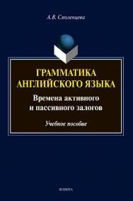 Грамматика английского языка. Времена активного и пассивного залогов [Электронный ресурс] : учеб. пособие ISBN 978-5-9765-4510-6