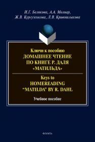 """Ключи к пособию «Домашнее чтение по книге Р. Даля """"Матильда""""» = Keys to """"Homereading 'Matilda' by R. Dahl"""" [Электронный ресурс] :учеб. пособие. - 2-е изд., стер. ISBN 978-5-9765-4553-3"""