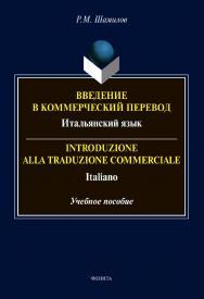 Введение в коммерческий перевод. Итальянский язык = Introduzione alla traduzione commerciale. Italiano [Электронный ресурс] : учеб. пособие ISBN 978-5-9765-4569-4