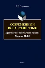 Современный испанский язык [Электронный ресурс] : практикум по грамматике и лексике (уровень B1-B2) ISBN 978-5-9765-4578-6