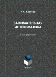 Занимательная информатика [Электронный ресурс]: книга для учителя ISBN 978-5-9765-4596-0