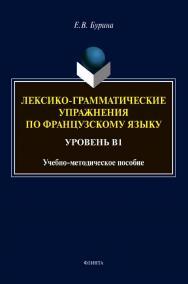Лексико-грамматические упражнения по французскому языку. Уровень В1 : учеб.-метод. пособие ISBN 978-5-9765-4624-0