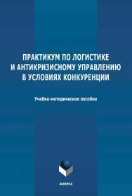 Практикум по логистике и антикризисному управлению в условиях конкуренции : учебно-методическое пособие. ISBN 978-5-9765-4653-0