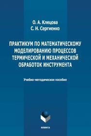 Практикум по математическому моделированию процессов термической и механической обработок  инструмента: учебно-методическое пособие. - 2-е изд., стер. ISBN 978-5-9765-4657-8