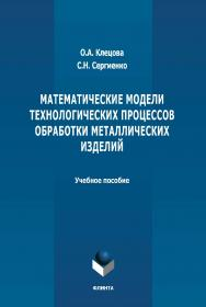 Математические модели технологических процессов обработки металлических изделий : учебное пособие. - 2-е изд., стер. ISBN 978-5-9765-4658-5