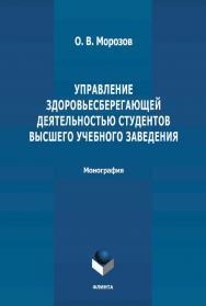 Управление здоровьесберегающей деятельностью студентов высшего учебного заведения : монография. – 2-е изд., стер. ISBN 978-5-9765-4661-5