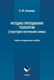 Методика преподавания технологии (структурно-логические схемы) : учебно-методическое пособие. – 2-е изд., стер. ISBN 978-5-9765-4676-9