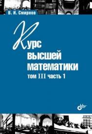 Курс высшей математики. Том III, часть 1 ISBN 978-5-9775-0334-1