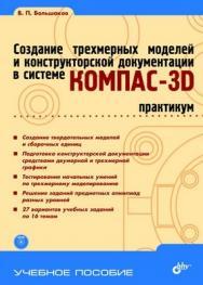 Создание трехмерных моделей и конструкторской документации в системе КОМПАС-3D. Практикум ISBN 978-5-9775-0539-0
