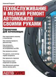 Техобслуживание и мелкий ремонт автомобиля своими руками. Справочник для начинающих ISBN 978-5-9775-0555-0