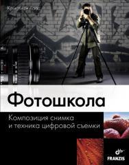 Фотошкола. Композиция снимка и техника цифровой съемки ISBN 978-5-9775-0613-7