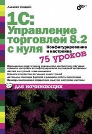 1С: Управление торговлей 8.2 с нуля. Конфигурирование и настройка. 75 уроков для начинающих ISBN 978-5-9775-0689-2
