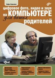 Цифровое фото, видео и звук на компьютере для ваших родителей ISBN 978-5-9775-0734-9